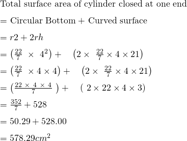 \text{Total surface area of cylinder closed at one end}\\ \text{= Circular Bottom +  Curved surface}\\ = π r 2 + 2 π r h\\ = \left(\frac{22}{7}\ \times{\ 4}^2\right)+\ \ \ \left(2\times\ \frac{22}{7}\times4\times21\right)\\ = \left(\frac{22}{7}\ \times4\times4\right)+\ \ \ \left(2\times\ \frac{22}{7}\times4\times21\right)\\ = \left(\frac{22\ \times\ 4\ \times\ 4}{7}\ \right)+\ \ \ \left(\ 2\times22\times4\times3\right)\\ = \frac{352}{7} + 528\\ = 50.29 +  528.00\\ = 578.29 cm^2\\