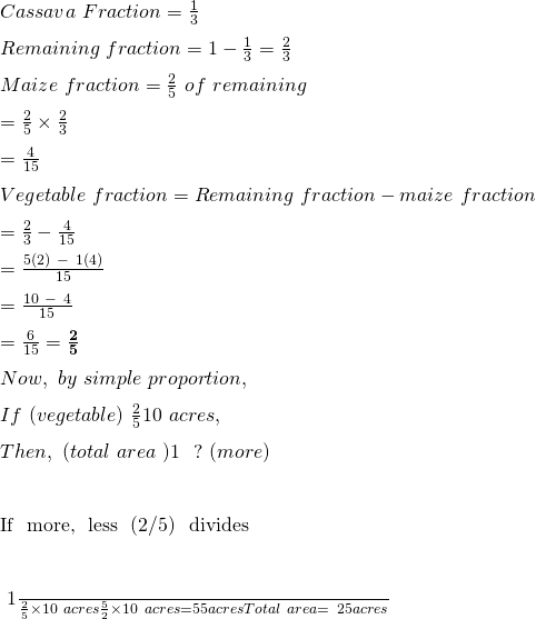 Cassava \ Fraction  = \frac{1}{3}\\ Remaining\  fraction = 1-\frac{1}{3} = \frac{2}{3}\\ Maize \ fraction = \frac{2}{5} \ of\  remaining \\ = \frac{2}{5}\times\frac{2}{3}\\ = \frac{4}{15}\\ Vegetable  \   fraction = Remaining  \  fraction - maize \  fraction\\ = \frac{2}{3}-\frac{4}{15}\\ = \frac{5\left(2\right)\ -\ 1(4)}{15}\\ = \frac{10\ -\ 4}{15}\\ = \frac{6}{15} = \frac{\mathbf{2}}{\mathbf{5}}\\ Now, \  by  \ simple  \ proportion,\\ If \  (vegetable) \  \frac{2}{5} → 10 \  acres,\\ Then,  \  (total \  area \ ) 1 \  → \  ? \  (more)\\ If \  more, \  less \  (2/5) \  divides\\ ⇒ \frac{1}{\frac{2}{5}}\times10\ acres\\ ⇒ \frac{5}{2}\times10\ acres\\ = 5 × 5 acres\\ Total  \ area =  \ 25 acres\\
