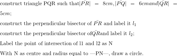 \text{construct triangle PQR such that} \bar{|PR|} = 8cm, \bar{|PQ|} = 6 cm and  \bar{|QR|} = 5cm;\ \text{construct the perpendicular bisector of } \bar{PR} \text{ and label it} \ l_{1}\ \text{construct the perpendicular bisector of}  \bar{QR} \text{and label it }l_{2};\ \text{Label the point of intersection of l1 and l2 as N}\ \text{With N as centre and radius equal to |PN|, draw a circle.}