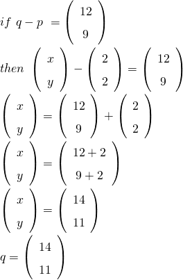 if \ q- p \ = \left(\begin{array}{c}12\\ 9\end{array}\right) \\   then \ \left(\begin{array}{c}x\\ y\end{array}\right)-\left(\begin{array}{c}2\\ 2\end{array}\right) = \left(\begin{array}{c}12\\ 9\end{array}\right)\\   \left(\begin{array}{c}x\\ y\end{array}\right) = \left(\begin{array}{c}12\\ 9\end{array}\right) + \left(\begin{array}{c}2\\ 2\end{array}\right) \\    \left(\begin{array}{c}x\\ y\end{array}\right)=\left(\begin{array}{c}12+2\\ 9+2 \end{array}\right) \\\left(\begin{array}{c}x\\ y\end{array}\right) = \left(\begin{array}{c}14\\ 11\end{array}\right) \\   q = \left(\begin{array}{c}14\\ 11\end{array}\right)